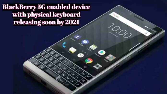 BlackBerry 5G enabled device with physical keyboard releasing soon by 2021