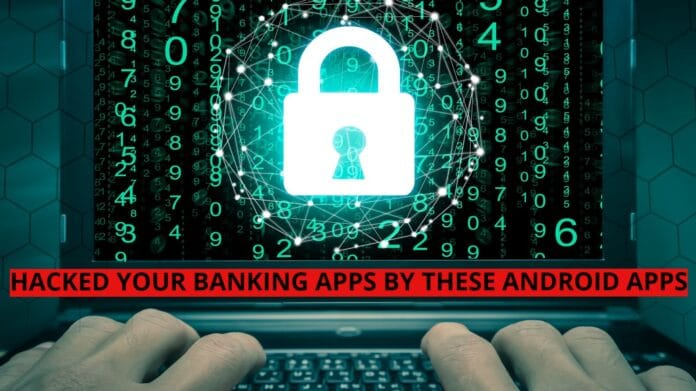 Banking Apps Hacked by these Android Apps